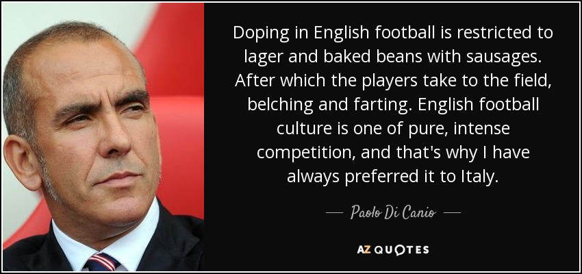 Doping in English football is restricted to lager and baked beans with sausages. After which the players take to the field, belching and farting. English football culture is one of pure, intense competition, and that's why I have always preferred it to Italy. - Paolo Di Canio