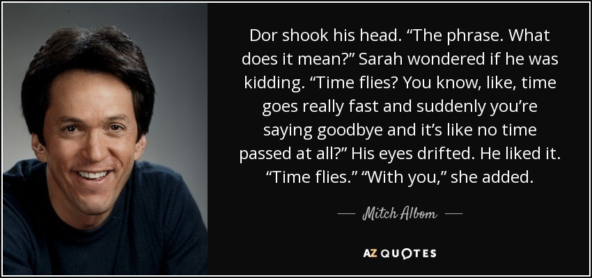 "Dor shook his head. ""The phrase. What does it mean?"" Sarah wondered if he was kidding. ""Time flies? You know, like, time goes really fast and suddenly you're saying goodbye and it's like no time passed at all?"" His eyes drifted. He liked it. ""Time flies."" ""With you,"" she added. - Mitch Albom"