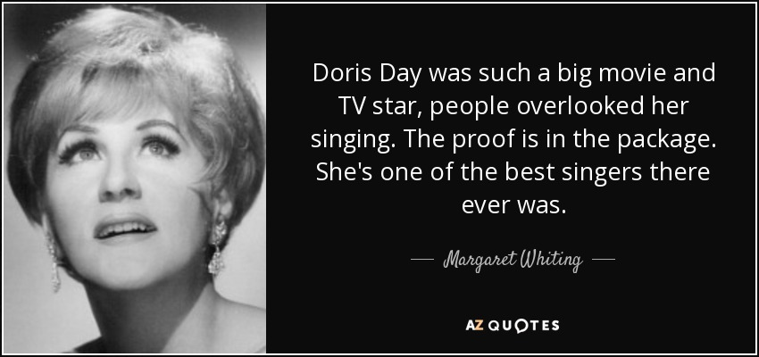 Doris Day was such a big movie and TV star, people overlooked her singing. The proof is in the package. She's one of the best singers there ever was. - Margaret Whiting