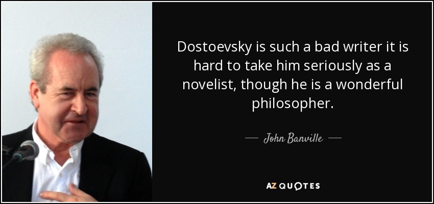 Dostoevsky is such a bad writer it is hard to take him seriously as a novelist, though he is a wonderful philosopher. - John Banville