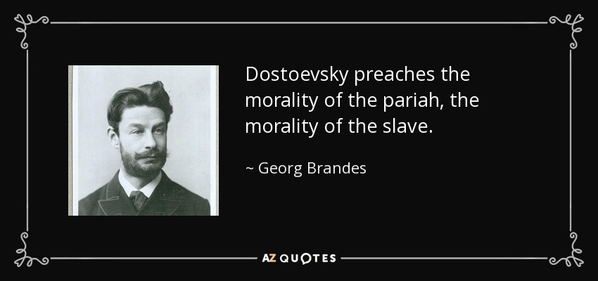 Dostoevsky preaches the morality of the pariah, the morality of the slave. - Georg Brandes