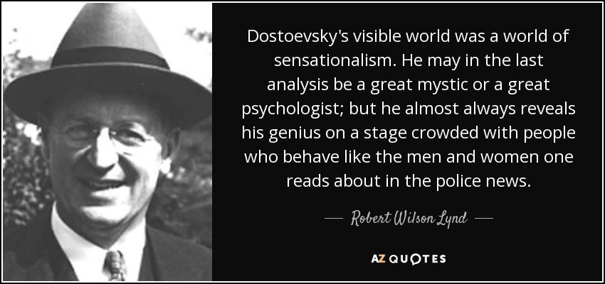 Dostoevsky's visible world was a world of sensationalism. He may in the last analysis be a great mystic or a great psychologist; but he almost always reveals his genius on a stage crowded with people who behave like the men and women one reads about in the police news. - Robert Wilson Lynd