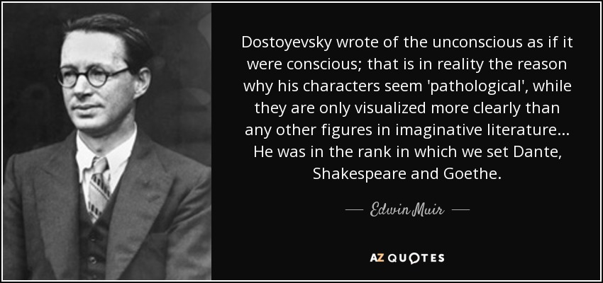 Dostoyevsky wrote of the unconscious as if it were conscious; that is in reality the reason why his characters seem 'pathological', while they are only visualized more clearly than any other figures in imaginative literature... He was in the rank in which we set Dante, Shakespeare and Goethe. - Edwin Muir