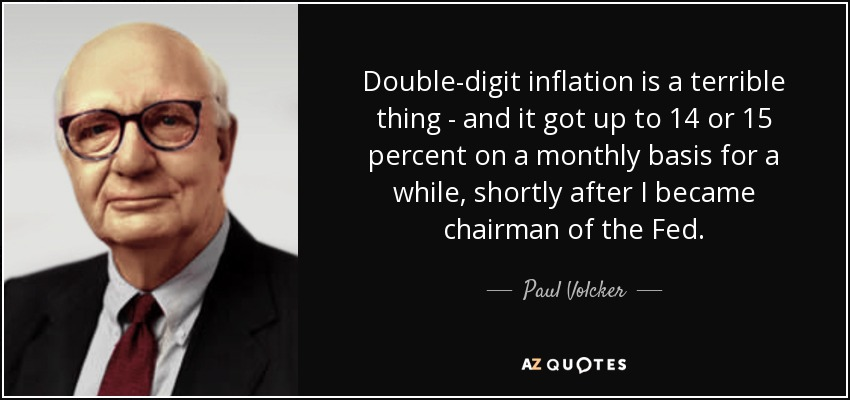 Double-digit inflation is a terrible thing - and it got up to 14 or 15 percent on a monthly basis for a while, shortly after I became chairman of the Fed. - Paul Volcker