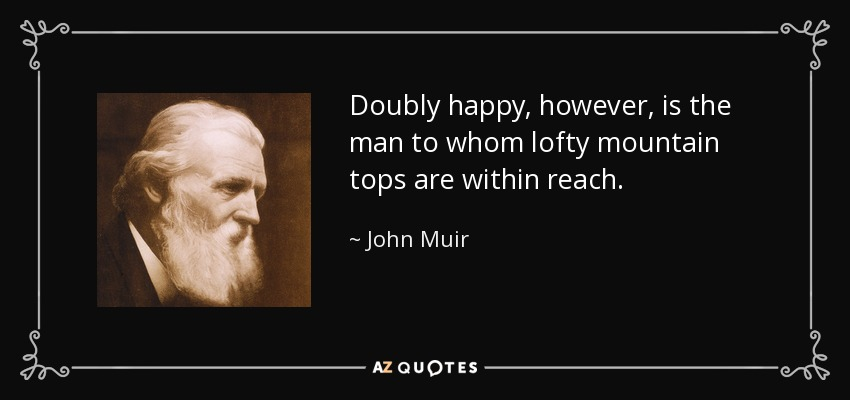 Doubly happy, however, is the man to whom lofty mountain tops are within reach. - John Muir
