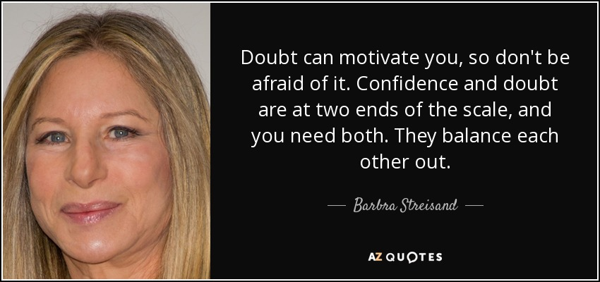 Doubt can motivate you, so don't be afraid of it. Confidence and doubt are at two ends of the scale, and you need both. They balance each other out. - Barbra Streisand