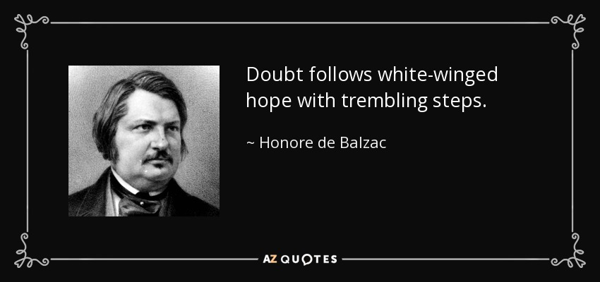 Doubt follows white-winged hope with trembling steps. - Honore de Balzac