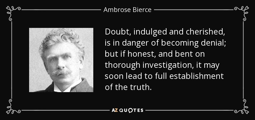 Doubt, indulged and cherished, is in danger of becoming denial; but if honest, and bent on thorough investigation, it may soon lead to full establishment of the truth. - Ambrose Bierce