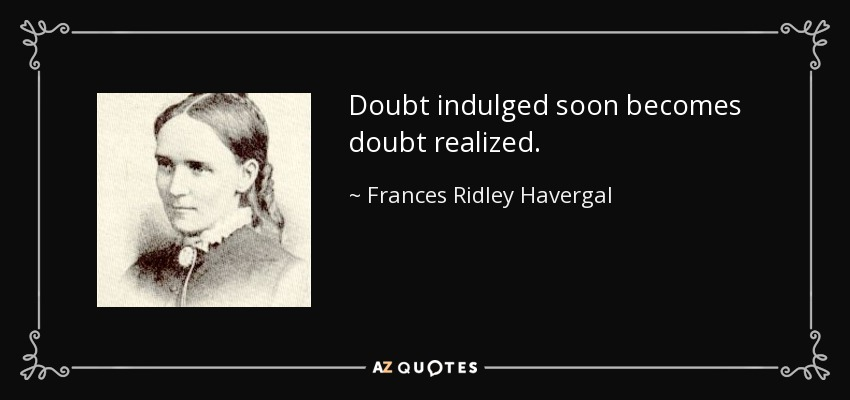 Doubt indulged soon becomes doubt realized. - Frances Ridley Havergal