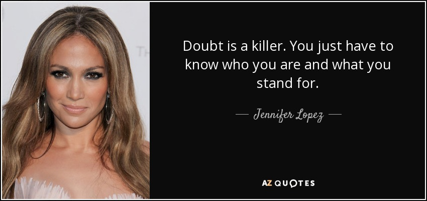 Doubt is a killer. You just have to know who you are and what you stand for. - Jennifer Lopez