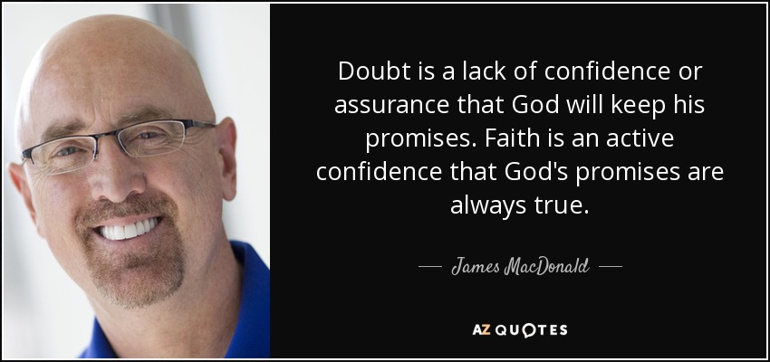 Doubt is a lack of confidence or assurance that God will keep his promises. Faith is an active confidence that God's promises are always true. - James MacDonald