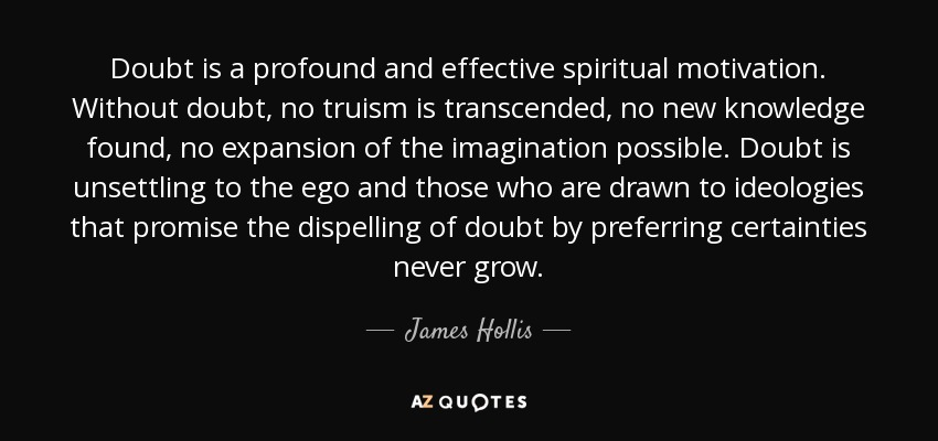 Doubt is a profound and effective spiritual motivation. Without doubt, no truism is transcended, no new knowledge found, no expansion of the imagination possible. Doubt is unsettling to the ego and those who are drawn to ideologies that promise the dispelling of doubt by preferring certainties never grow. - James Hollis
