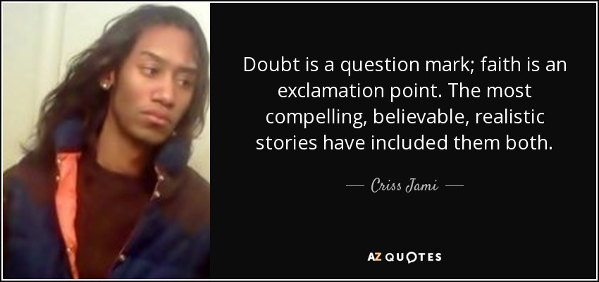 Doubt is a question mark; faith is an exclamation point. The most compelling, believable, realistic stories have included them both. - Criss Jami