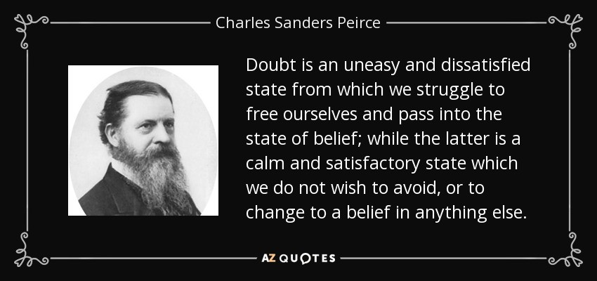 Doubt is an uneasy and dissatisfied state from which we struggle to free ourselves and pass into the state of belief; while the latter is a calm and satisfactory state which we do not wish to avoid, or to change to a belief in anything else. - Charles Sanders Peirce