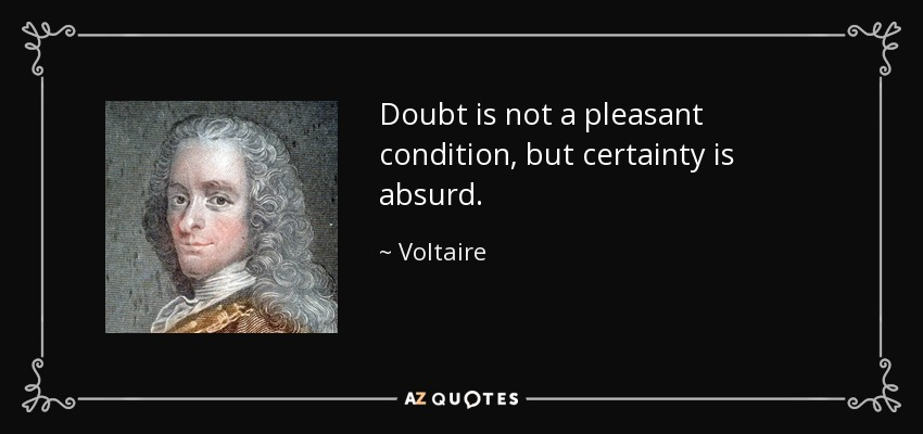 Doubt is not a pleasant condition, but certainty is absurd. - Voltaire