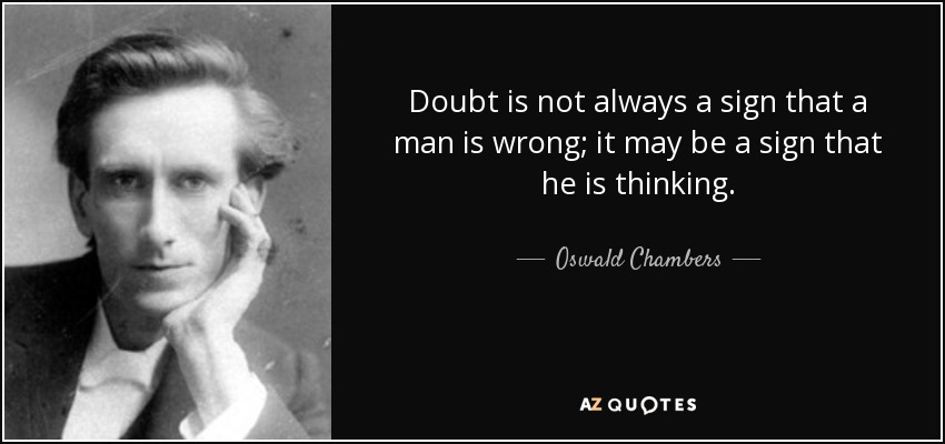 Doubt is not always a sign that a man is wrong; it may be a sign that he is thinking. - Oswald Chambers