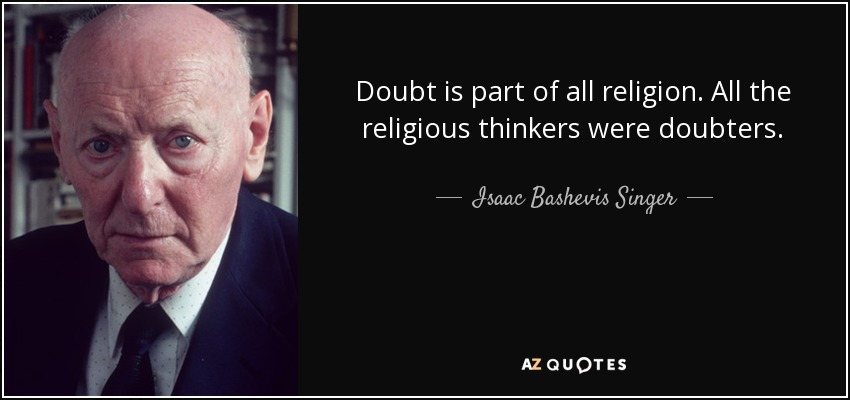 Doubt is part of all religion. All the religious thinkers were doubters. - Isaac Bashevis Singer