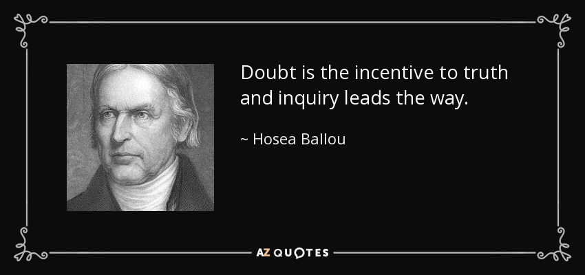 Doubt is the incentive to truth and inquiry leads the way. - Hosea Ballou