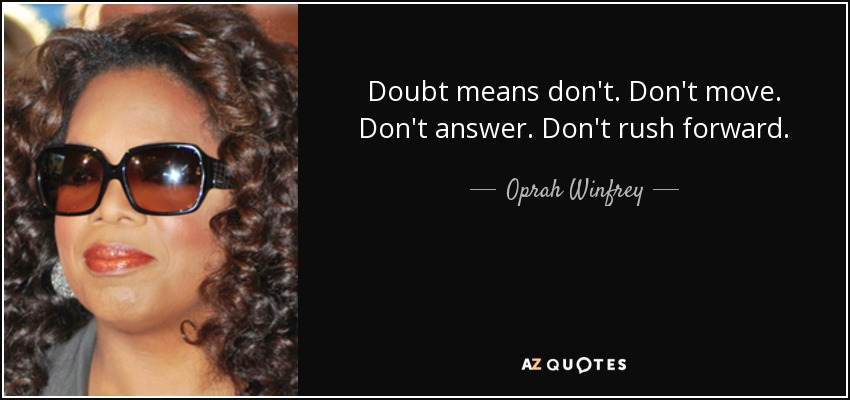 Doubt means don't. Don't move. Don't answer. Don't rush forward. - Oprah Winfrey