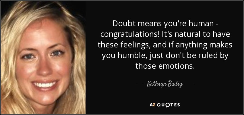 Doubt means you're human - congratulations! It's natural to have these feelings, and if anything makes you humble, just don't be ruled by those emotions. - Kathryn Budig