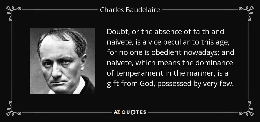 Doubt, or the absence of faith and naivete, is a vice peculiar to this age, for no one is obedient nowadays; and naivete, which means the dominance of temperament in the manner, is a gift from God, possessed by very few. - Charles Baudelaire