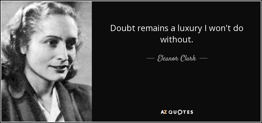 Doubt remains a luxury I won't do without. - Eleanor Clark