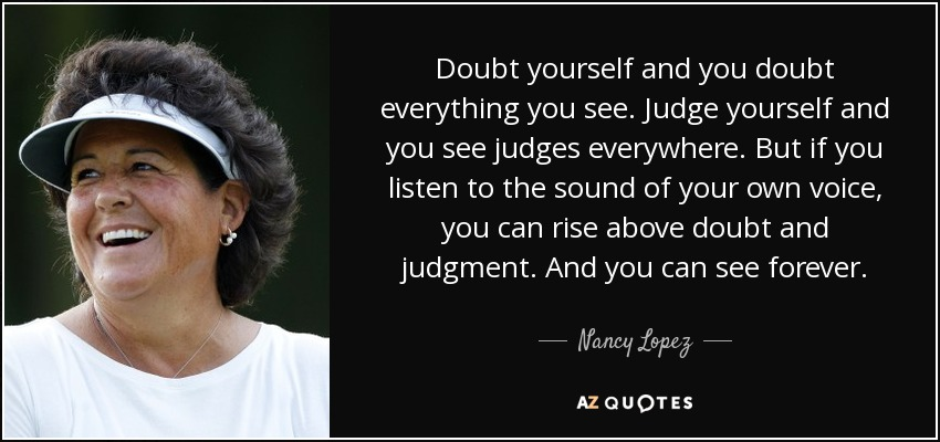 Doubt yourself and you doubt everything you see. Judge yourself and you see judges everywhere. But if you listen to the sound of your own voice, you can rise above doubt and judgment. And you can see forever. - Nancy Lopez