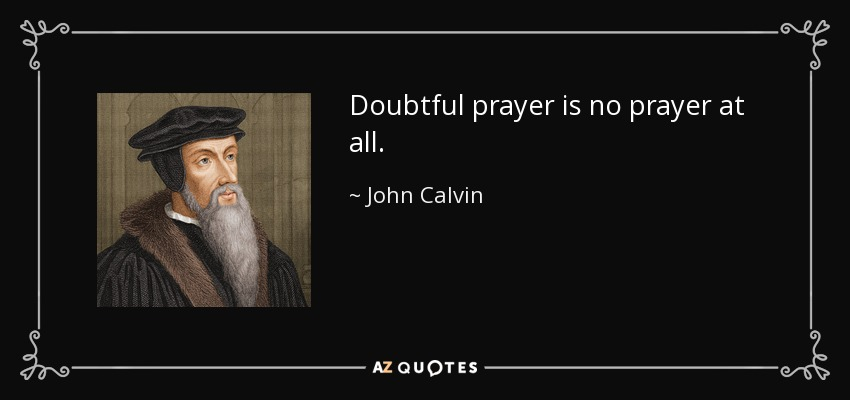 Doubtful prayer is no prayer at all. - John Calvin