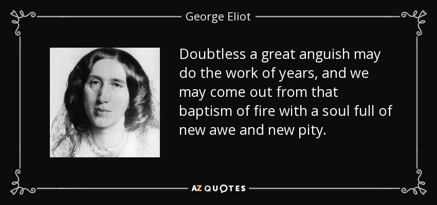 Doubtless a great anguish may do the work of years, and we may come out from that baptism of fire with a soul full of new awe and new pity. - George Eliot