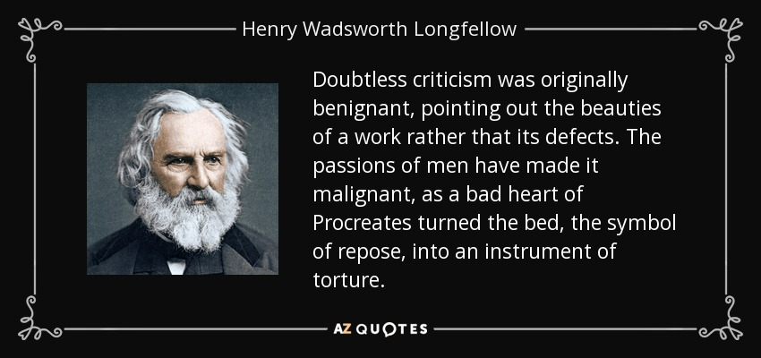 Doubtless criticism was originally benignant, pointing out the beauties of a work rather that its defects. The passions of men have made it malignant, as a bad heart of Procreates turned the bed, the symbol of repose, into an instrument of torture. - Henry Wadsworth Longfellow
