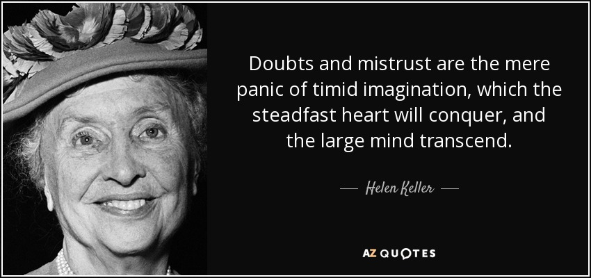 Doubts and mistrust are the mere panic of timid imagination, which the steadfast heart will conquer, and the large mind transcend. - Helen Keller