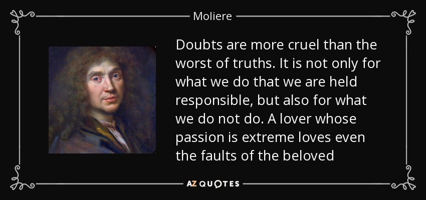 Doubts are more cruel than the worst of truths. It is not only for what we do that we are held responsible, but also for what we do not do. A lover whose passion is extreme loves even the faults of the beloved - Moliere