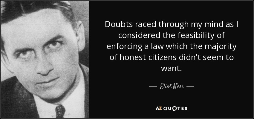 Doubts raced through my mind as I considered the feasibility of enforcing a law which the majority of honest citizens didn't seem to want. - Eliot Ness