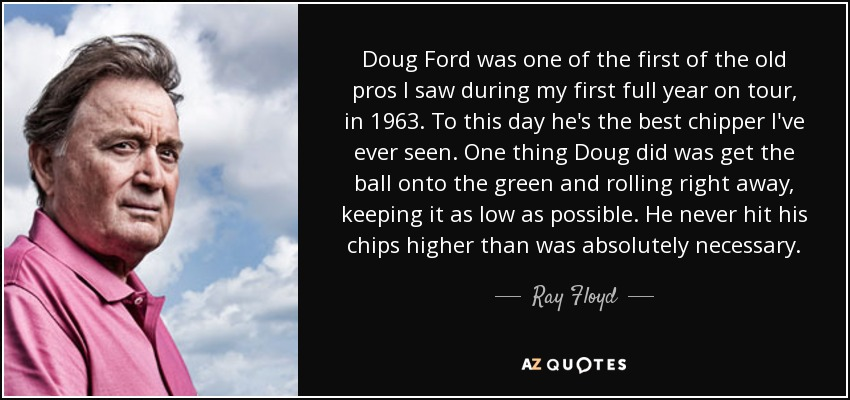 Doug Ford was one of the first of the old pros I saw during my first full year on tour, in 1963. To this day he's the best chipper I've ever seen. One thing Doug did was get the ball onto the green and rolling right away, keeping it as low as possible. He never hit his chips higher than was absolutely necessary. - Ray Floyd