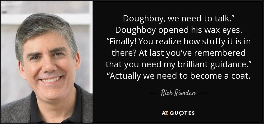 "Doughboy, we need to talk."" Doughboy opened his wax eyes. ""Finally! You realize how stuffy it is in there? At last you've remembered that you need my brilliant guidance."" ""Actually we need to become a coat. - Rick Riordan"