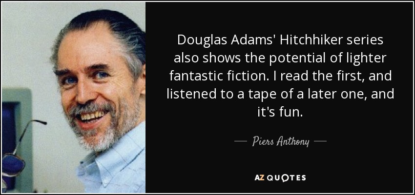 Douglas Adams' Hitchhiker series also shows the potential of lighter fantastic fiction. I read the first, and listened to a tape of a later one, and it's fun. - Piers Anthony