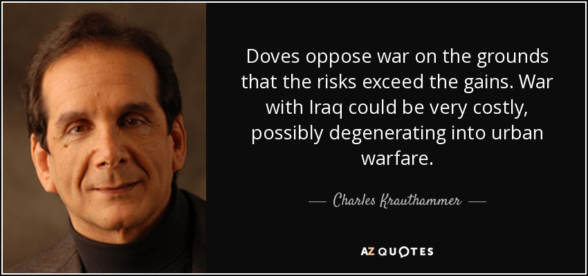 Doves oppose war on the grounds that the risks exceed the gains. War with Iraq could be very costly, possibly degenerating into urban warfare. - Charles Krauthammer