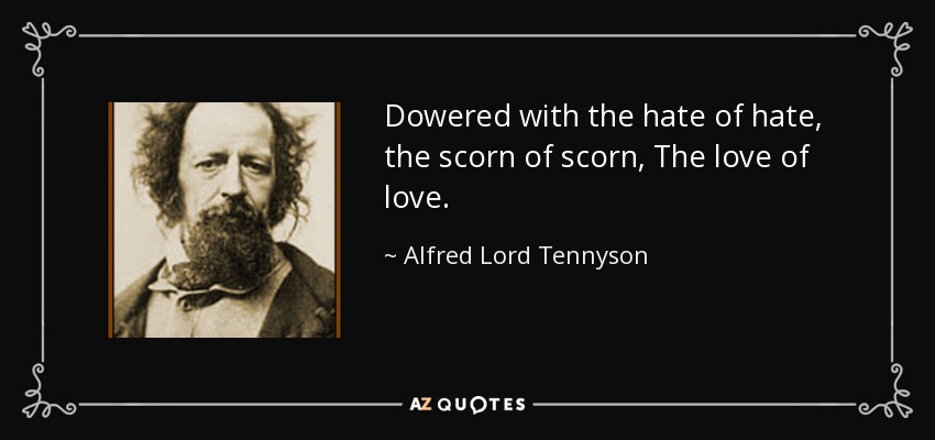 Dowered with the hate of hate, the scorn of scorn, The love of love. - Alfred Lord Tennyson