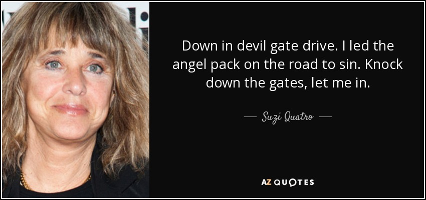 Down in devil gate drive. I led the angel pack on the road to sin. Knock down the gates, let me in. - Suzi Quatro