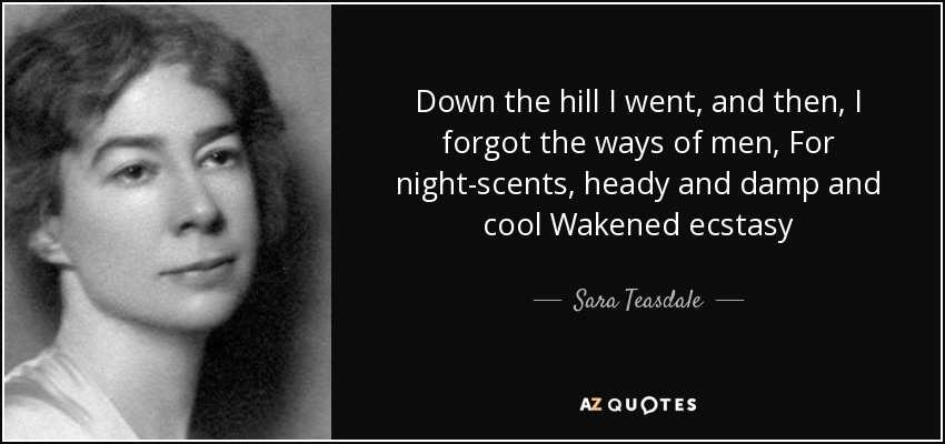 Down the hill I went, and then, I forgot the ways of men, For night-scents, heady and damp and cool Wakened ecstasy - Sara Teasdale