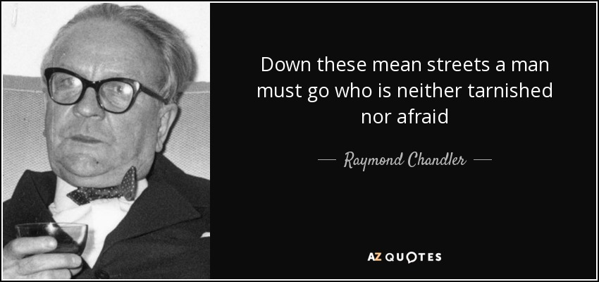 Down these mean streets a man must go who is neither tarnished nor afraid - Raymond Chandler
