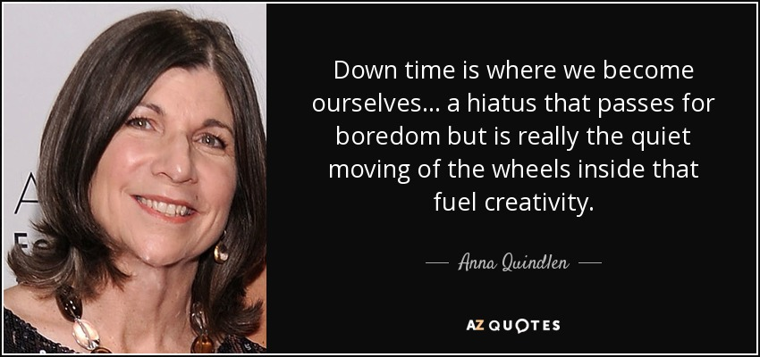 Down time is where we become ourselves... a hiatus that passes for boredom but is really the quiet moving of the wheels inside that fuel creativity. - Anna Quindlen