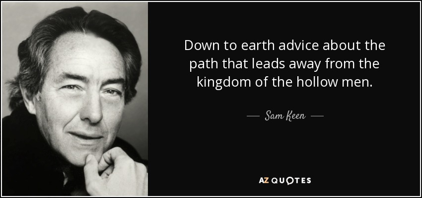 Down to earth advice about the path that leads away from the kingdom of the hollow men. - Sam Keen