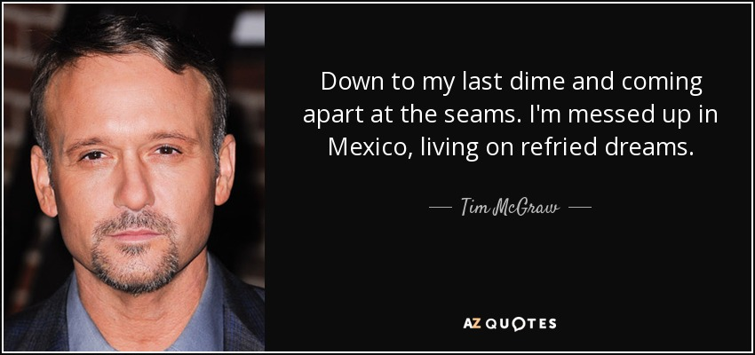 Down to my last dime and coming apart at the seams. I'm messed up in Mexico, living on refried dreams. - Tim McGraw