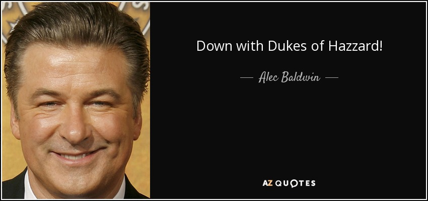 Down with Dukes of Hazzard! - Alec Baldwin