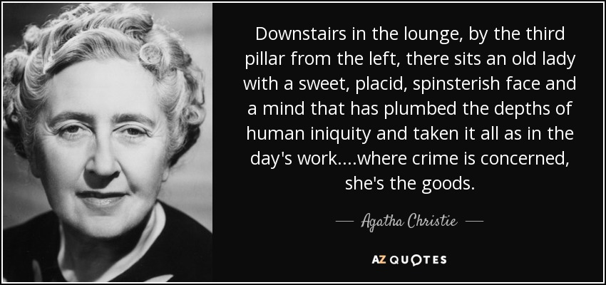 Downstairs in the lounge, by the third pillar from the left, there sits an old lady with a sweet, placid, spinsterish face and a mind that has plumbed the depths of human iniquity and taken it all as in the day's work....where crime is concerned, she's the goods. - Agatha Christie