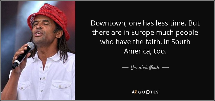 Downtown, one has less time. But there are in Europe much people who have the faith, in South America, too. - Yannick Noah
