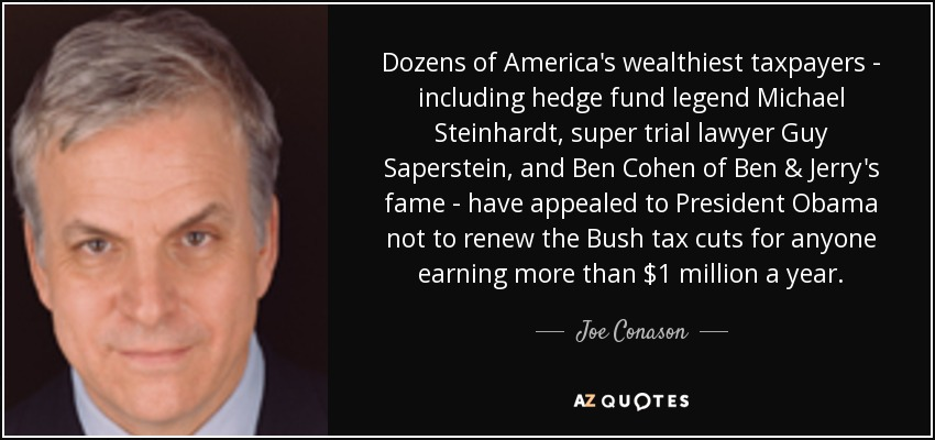 Dozens of America's wealthiest taxpayers - including hedge fund legend Michael Steinhardt, super trial lawyer Guy Saperstein, and Ben Cohen of Ben & Jerry's fame - have appealed to President Obama not to renew the Bush tax cuts for anyone earning more than $1 million a year. - Joe Conason