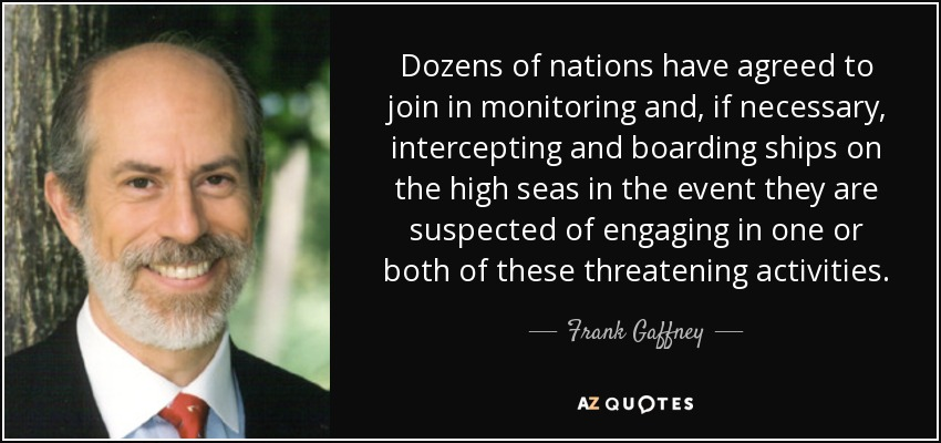 Dozens of nations have agreed to join in monitoring and, if necessary, intercepting and boarding ships on the high seas in the event they are suspected of engaging in one or both of these threatening activities. - Frank Gaffney