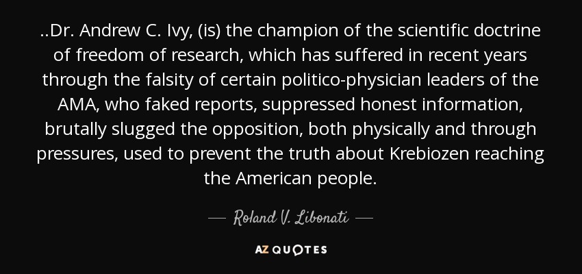 ..Dr. Andrew C. Ivy, (is) the champion of the scientific doctrine of freedom of research, which has suffered in recent years through the falsity of certain politico-physician leaders of the AMA, who faked reports, suppressed honest information, brutally slugged the opposition, both physically and through pressures, used to prevent the truth about Krebiozen reaching the American people. - Roland V. Libonati